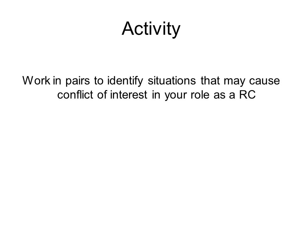Activity Work in pairs to identify situations that may cause conflict of interest in your role as a RC