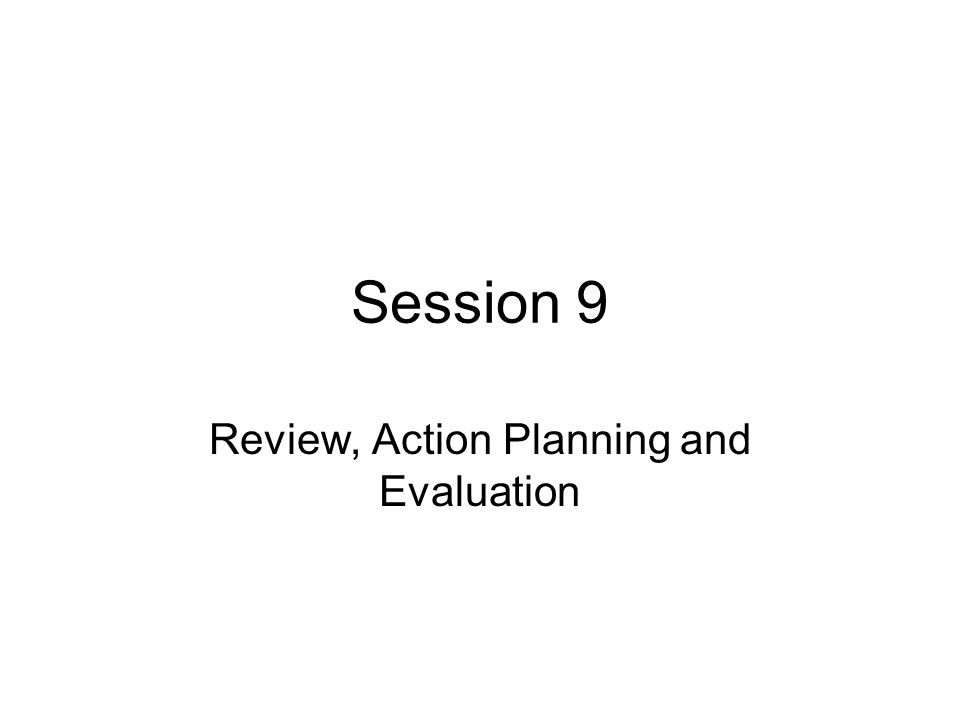 Session 9 Review, Action Planning and Evaluation