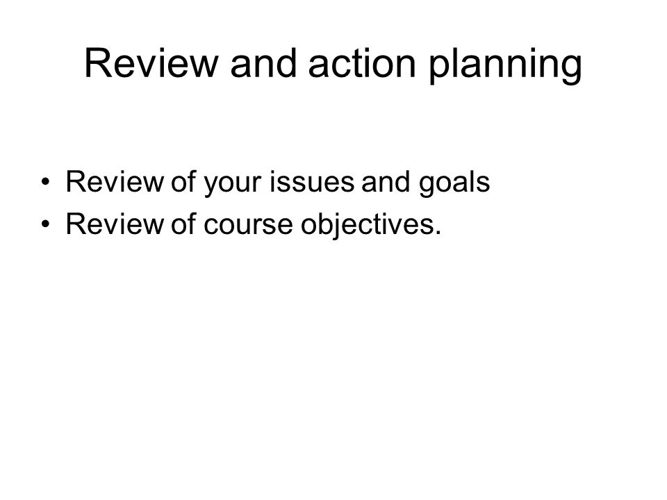 Review and action planning Review of your issues and goals Review of course objectives.