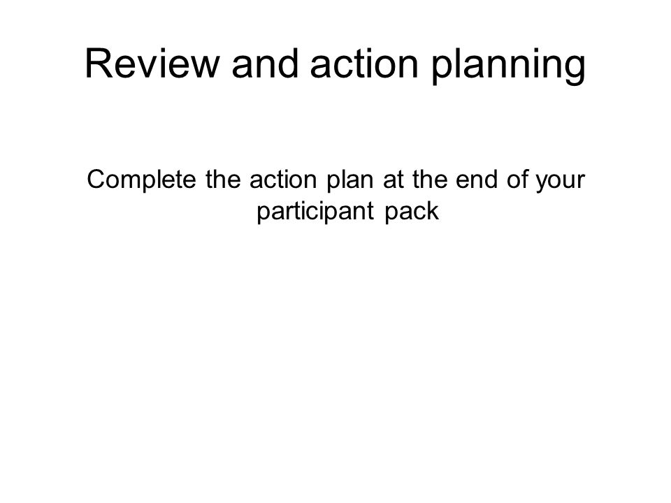 Review and action planning Complete the action plan at the end of your participant pack