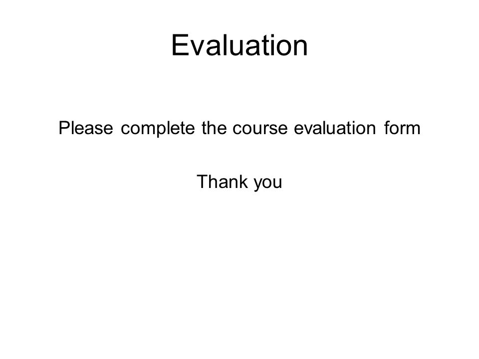 Evaluation Please complete the course evaluation form Thank you