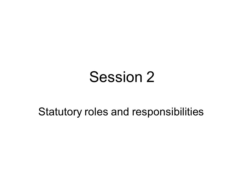 Session 2 Statutory roles and responsibilities