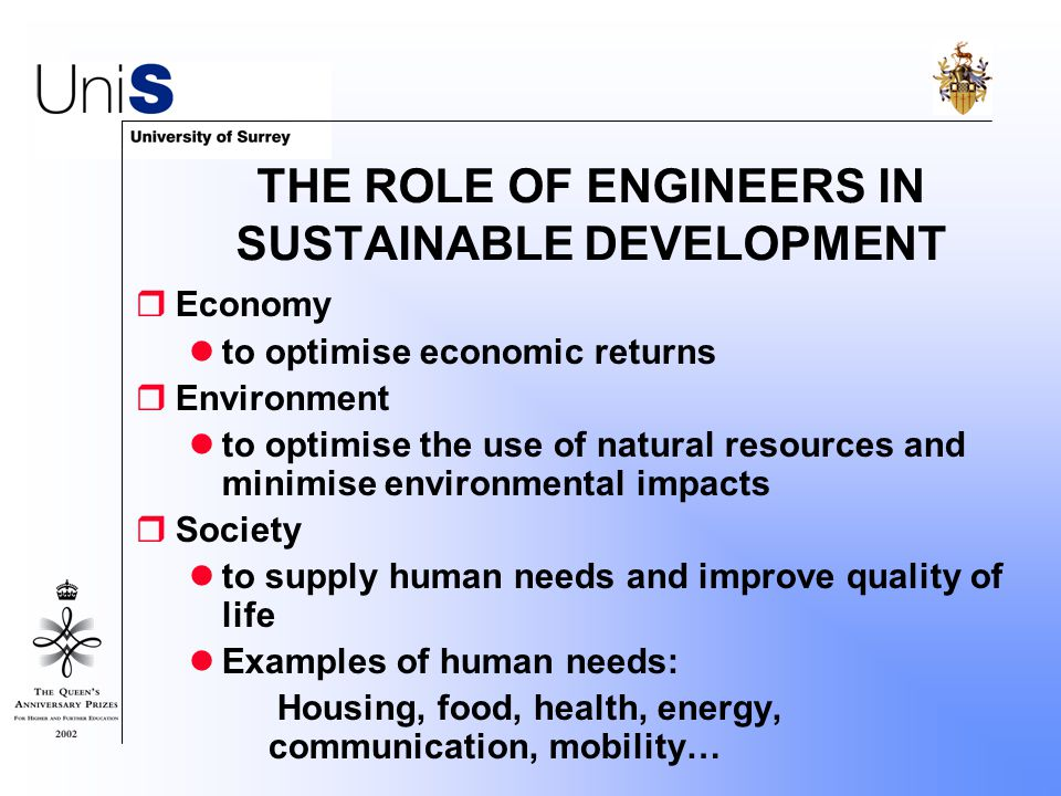 THE ROLE OF ENGINEERS IN SUSTAINABLE DEVELOPMENT  Economy to optimise economic returns  Environment to optimise the use of natural resources and minimise environmental impacts  Society to supply human needs and improve quality of life Examples of human needs:  Housing, food, health, energy, communication, mobility…