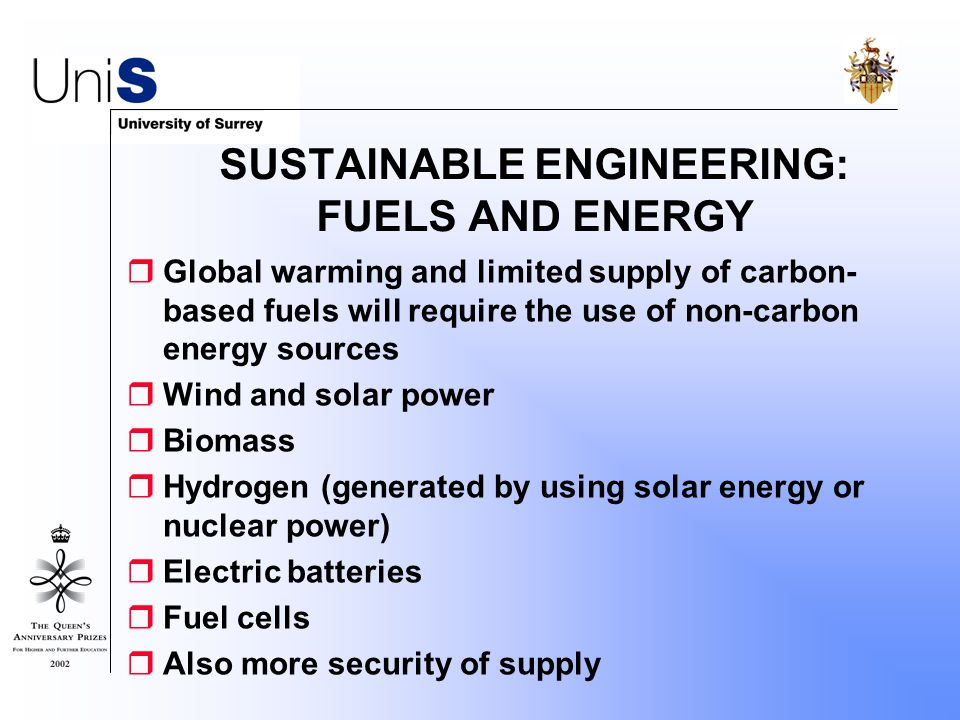 SUSTAINABLE ENGINEERING: FUELS AND ENERGY  Global warming and limited supply of carbon- based fuels will require the use of non-carbon energy sources  Wind and solar power  Biomass  Hydrogen (generated by using solar energy or nuclear power)  Electric batteries  Fuel cells  Also more security of supply