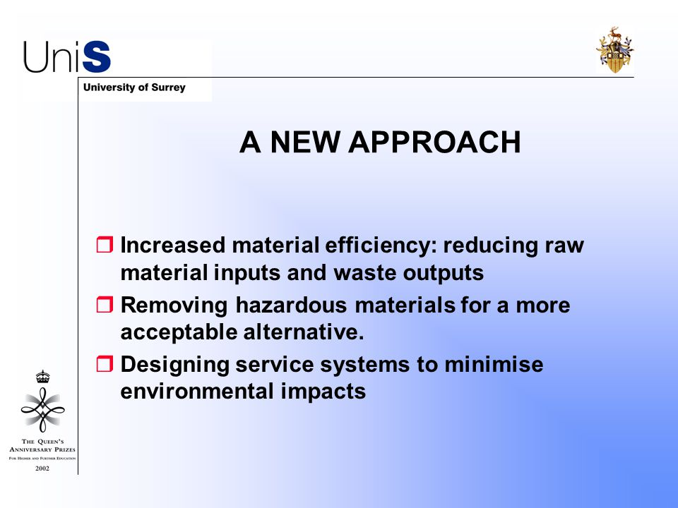 A NEW APPROACH  Increased material efficiency: reducing raw material inputs and waste outputs  Removing hazardous materials for a more acceptable alternative.