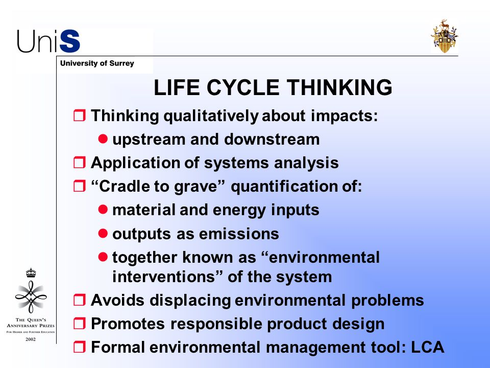 LIFE CYCLE THINKING  Thinking qualitatively about impacts: upstream and downstream  Application of systems analysis  Cradle to grave quantification of: material and energy inputs outputs as emissions together known as environmental interventions of the system  Avoids displacing environmental problems  Promotes responsible product design  Formal environmental management tool: LCA