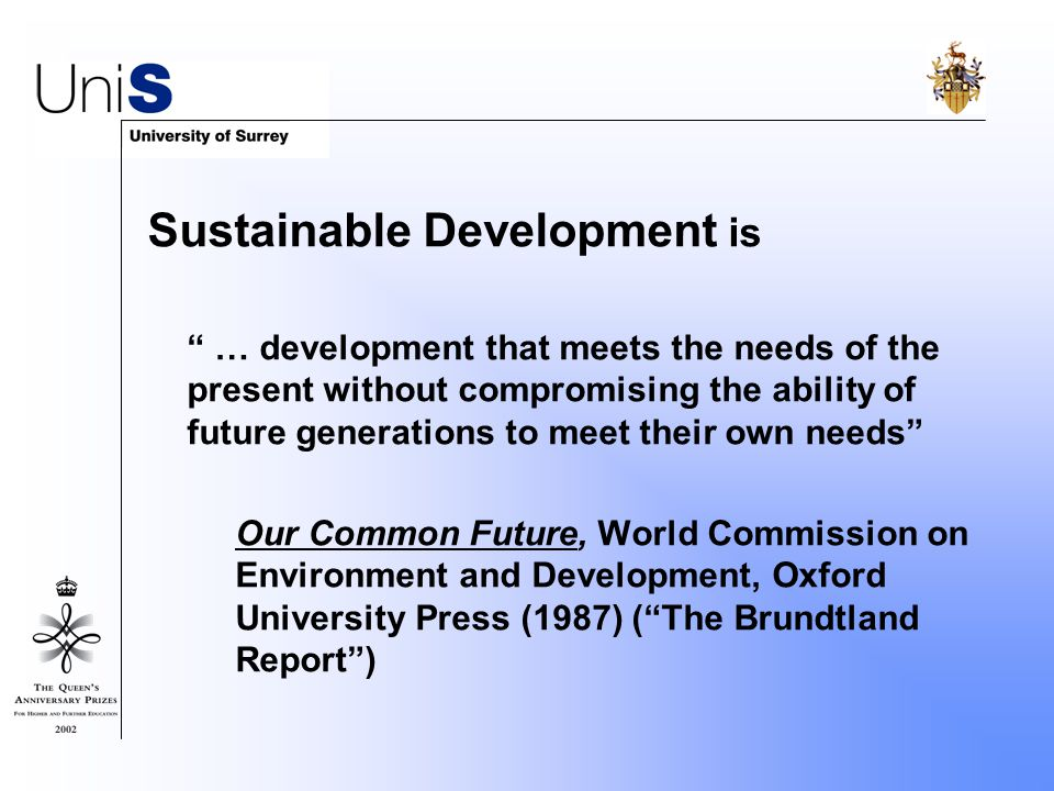 Sustainable Development is … development that meets the needs of the present without compromising the ability of future generations to meet their own needs Our Common Future, World Commission on Environment and Development, Oxford University Press (1987) ( The Brundtland Report )