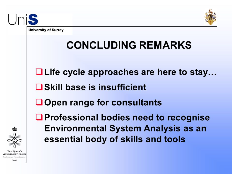  Life cycle approaches are here to stay…  Skill base is insufficient  Open range for consultants  Professional bodies need to recognise Environmental System Analysis as an essential body of skills and tools CONCLUDING REMARKS