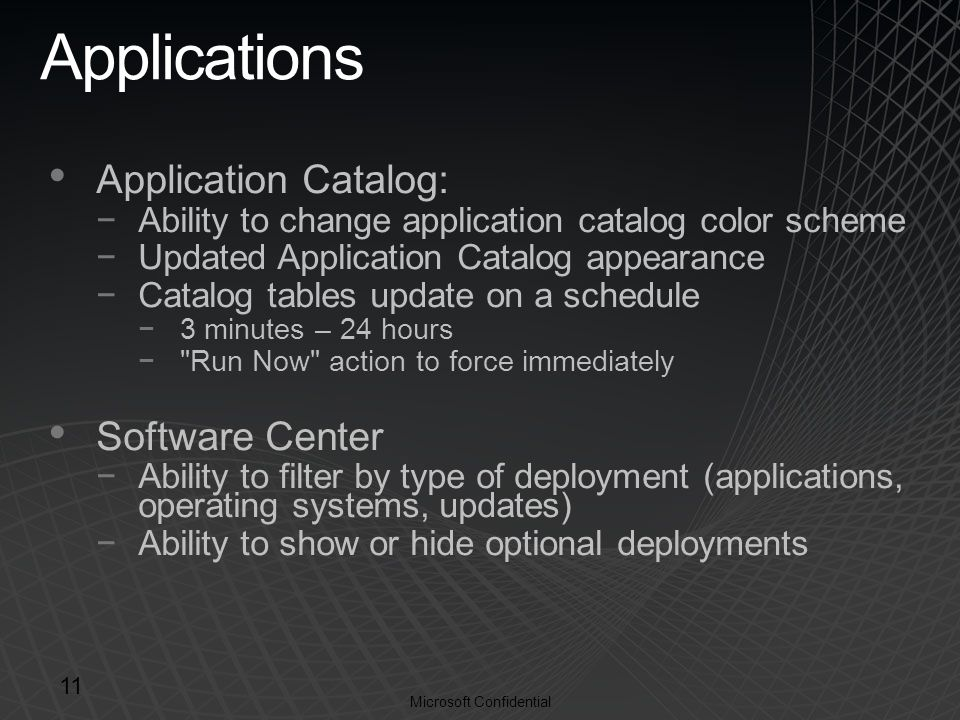 Microsoft Confidential Applications Application Catalog: −Ability to change application catalog color scheme −Updated Application Catalog appearance −Catalog tables update on a schedule −3 minutes – 24 hours − Run Now action to force immediately Software Center −Ability to filter by type of deployment (applications, operating systems, updates) −Ability to show or hide optional deployments 11