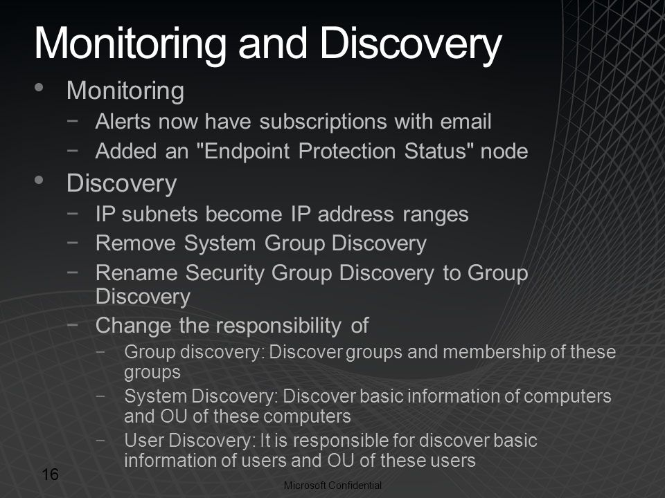Microsoft Confidential Monitoring and Discovery Monitoring −Alerts now have subscriptions with  −Added an Endpoint Protection Status node Discovery −IP subnets become IP address ranges −Remove System Group Discovery −Rename Security Group Discovery to Group Discovery −Change the responsibility of −Group discovery: Discover groups and membership of these groups −System Discovery: Discover basic information of computers and OU of these computers −User Discovery: It is responsible for discover basic information of users and OU of these users 16
