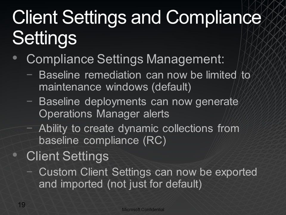 Microsoft Confidential Client Settings and Compliance Settings Compliance Settings Management: −Baseline remediation can now be limited to maintenance windows (default) −Baseline deployments can now generate Operations Manager alerts −Ability to create dynamic collections from baseline compliance (RC) Client Settings −Custom Client Settings can now be exported and imported (not just for default) 19