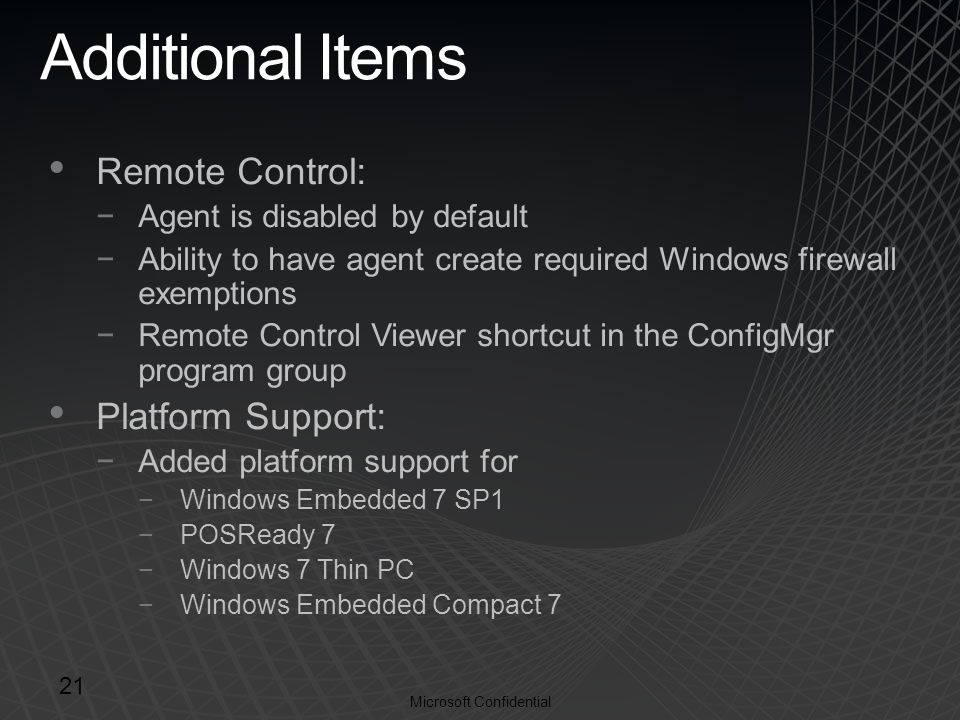 Microsoft Confidential Additional Items Remote Control: −Agent is disabled by default −Ability to have agent create required Windows firewall exemptions −Remote Control Viewer shortcut in the ConfigMgr program group Platform Support: −Added platform support for −Windows Embedded 7 SP1 −POSReady 7 −Windows 7 Thin PC −Windows Embedded Compact 7 21