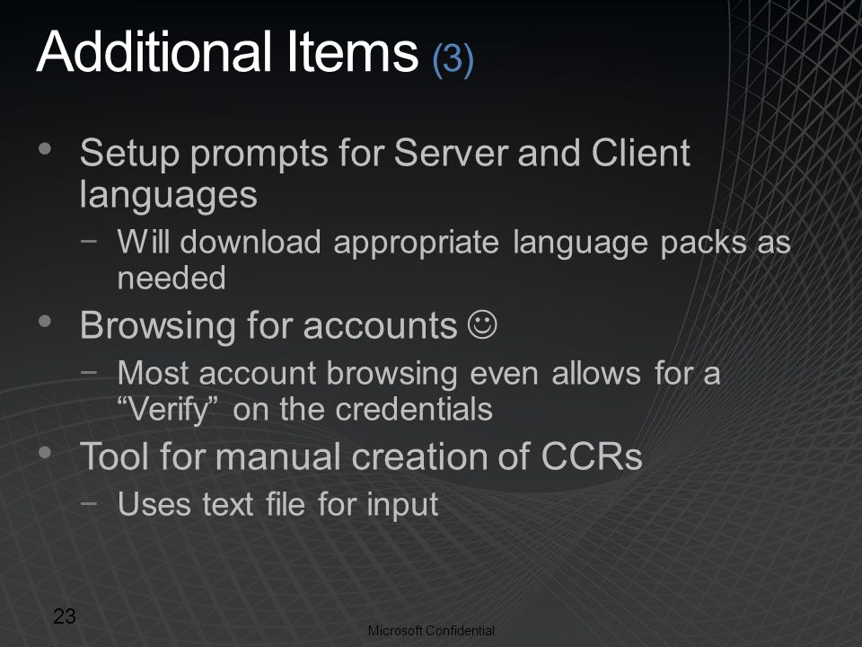 Microsoft Confidential Additional Items (3) Setup prompts for Server and Client languages −Will download appropriate language packs as needed Browsing for accounts −Most account browsing even allows for a Verify on the credentials Tool for manual creation of CCRs −Uses text file for input 23