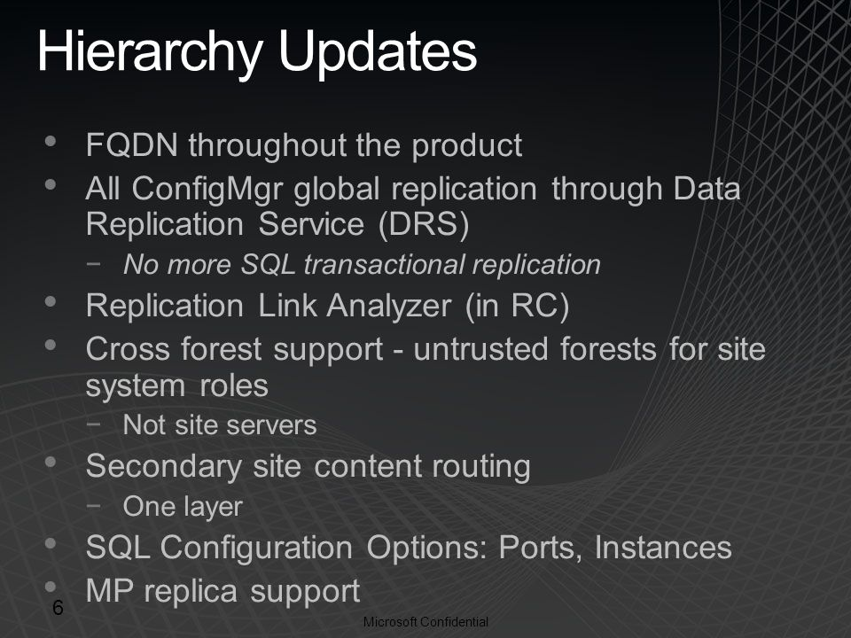 Microsoft Confidential Hierarchy Updates FQDN throughout the product All ConfigMgr global replication through Data Replication Service (DRS) −No more SQL transactional replication Replication Link Analyzer (in RC) Cross forest support - untrusted forests for site system roles −Not site servers Secondary site content routing −One layer SQL Configuration Options: Ports, Instances MP replica support 6