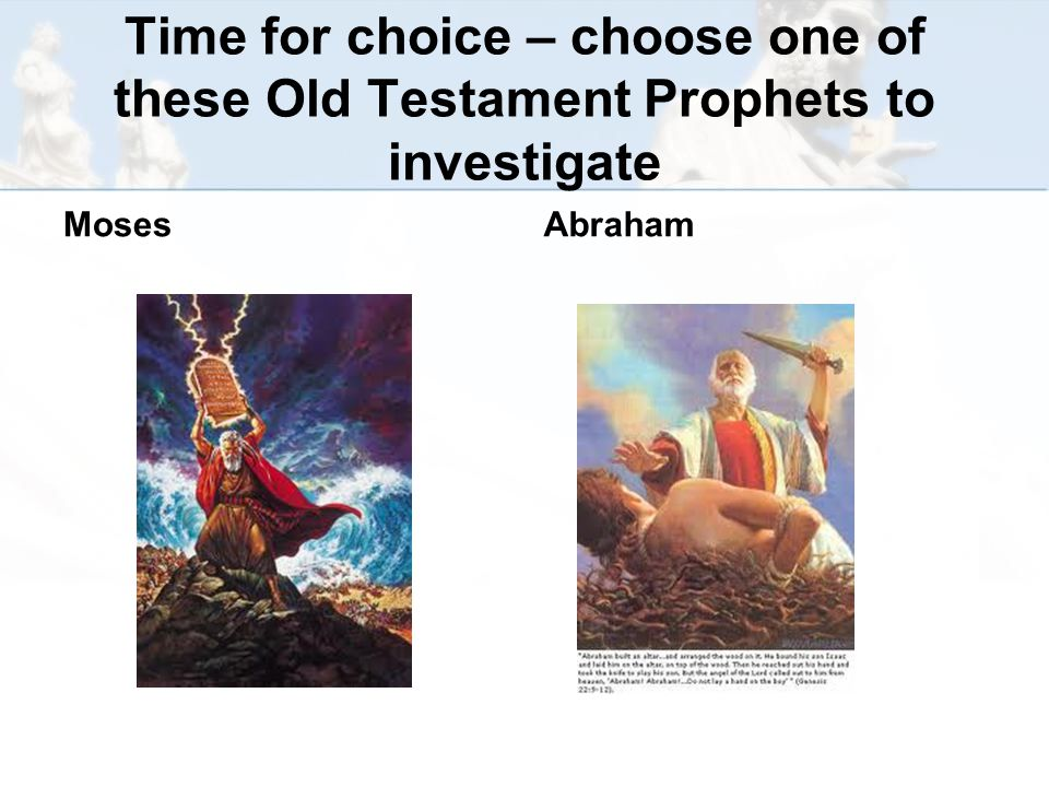 Time for choice – choose one of these Old Testament Prophets to investigate MosesAbraham