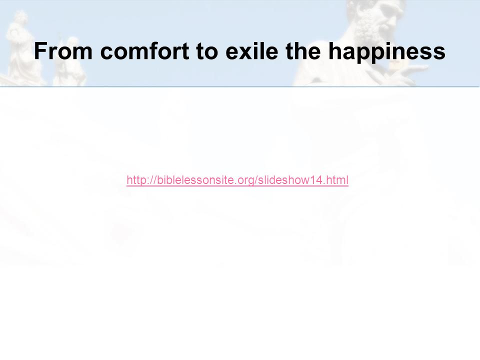 From comfort to exile the happiness http://biblelessonsite.org/slideshow14.html