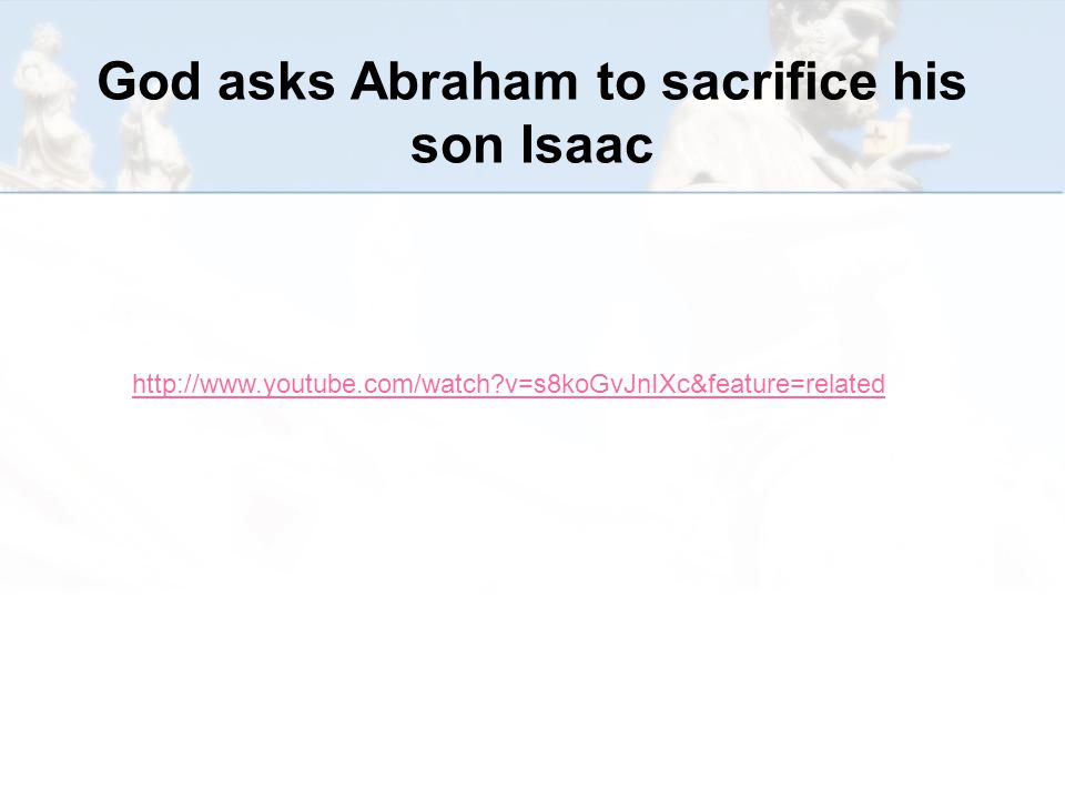God asks Abraham to sacrifice his son Isaac http://www.youtube.com/watch v=s8koGvJnIXc&feature=related