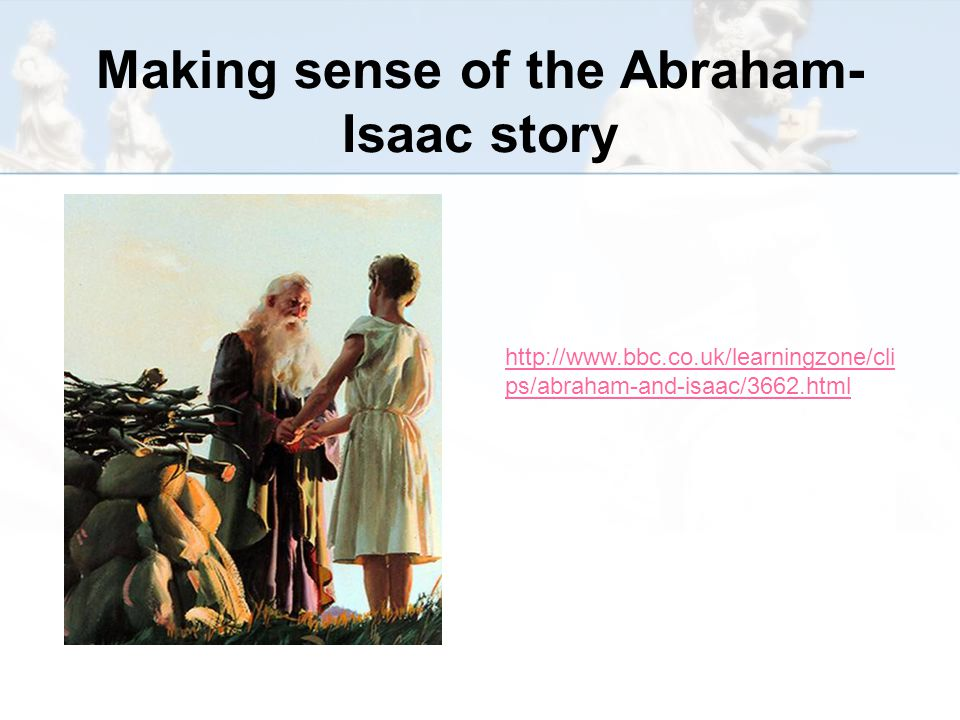 Making sense of the Abraham- Isaac story http://www.bbc.co.uk/learningzone/cli ps/abraham-and-isaac/3662.html