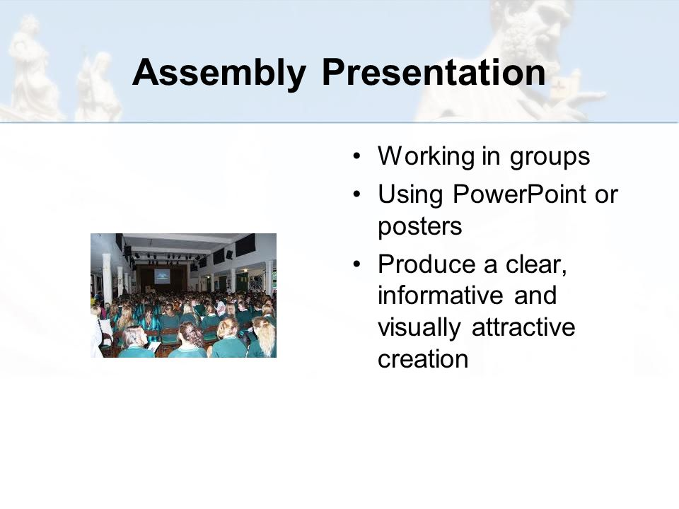 Assembly Presentation Working in groups Using PowerPoint or posters Produce a clear, informative and visually attractive creation