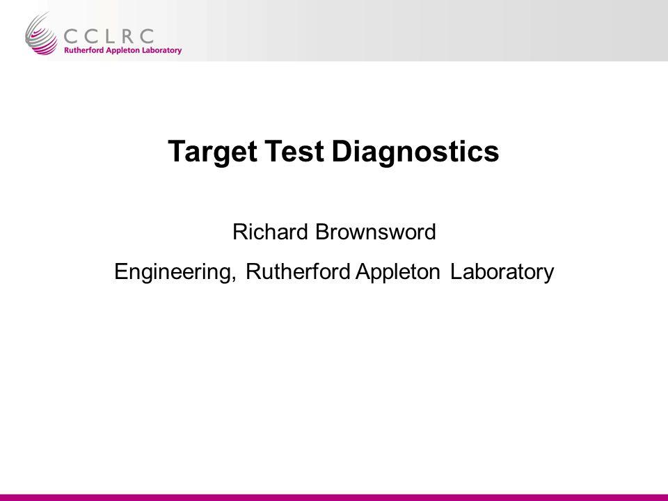 Target Test Diagnostics Richard Brownsword Engineering, Rutherford Appleton Laboratory