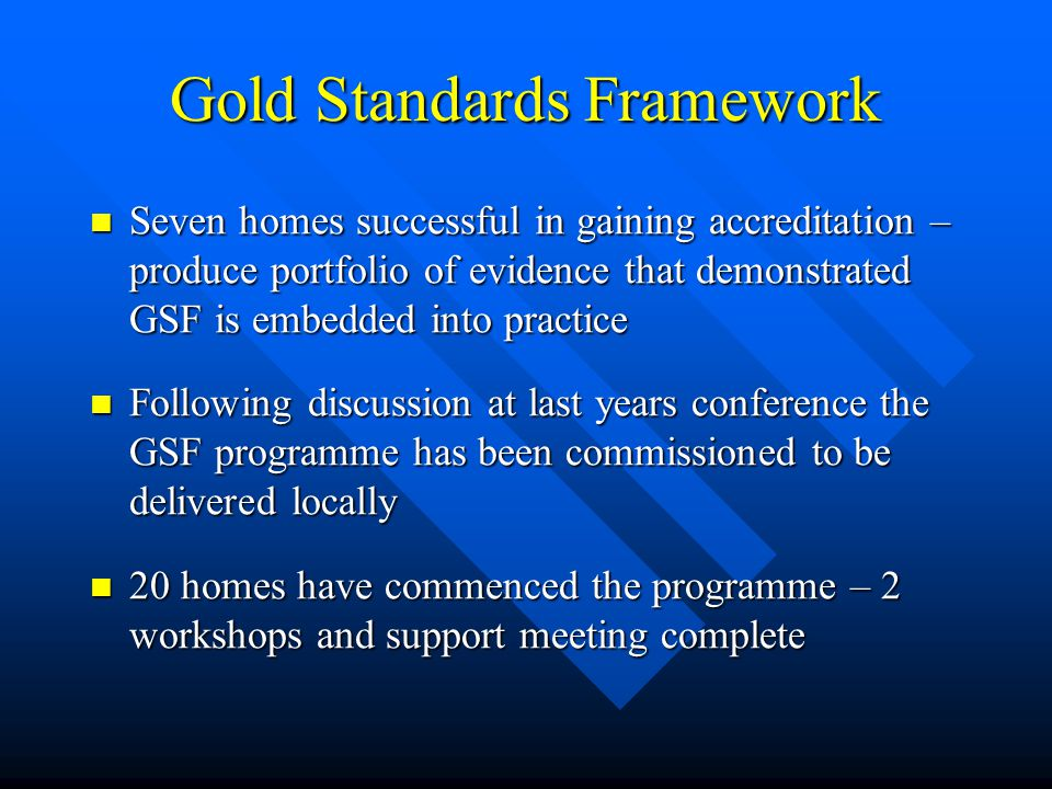Gold Standards Framework Seven homes successful in gaining accreditation – produce portfolio of evidence that demonstrated GSF is embedded into practice Seven homes successful in gaining accreditation – produce portfolio of evidence that demonstrated GSF is embedded into practice Following discussion at last years conference the GSF programme has been commissioned to be delivered locally Following discussion at last years conference the GSF programme has been commissioned to be delivered locally 20 homes have commenced the programme – 2 workshops and support meeting complete 20 homes have commenced the programme – 2 workshops and support meeting complete