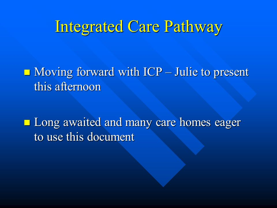 Integrated Care Pathway Moving forward with ICP – Julie to present this afternoon Moving forward with ICP – Julie to present this afternoon Long awaited and many care homes eager to use this document Long awaited and many care homes eager to use this document