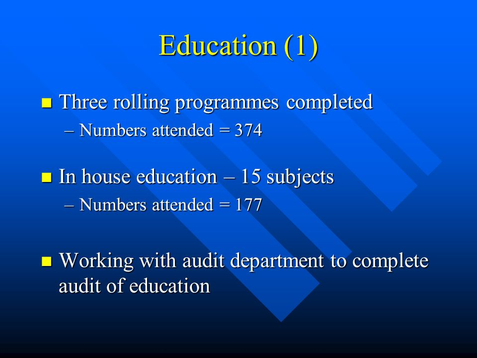 Education (1) Three rolling programmes completed Three rolling programmes completed –Numbers attended = 374 In house education – 15 subjects In house