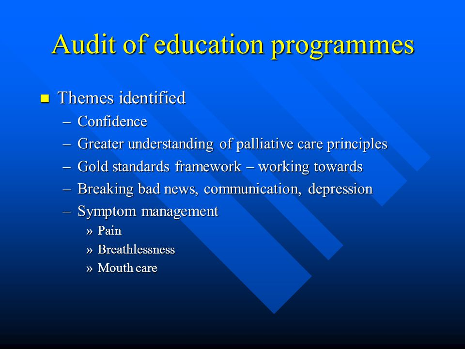 Audit of education programmes Themes identified Themes identified –Confidence –Greater understanding of palliative care principles –Gold standards framework – working towards –Breaking bad news, communication, depression –Symptom management »Pain »Breathlessness »Mouth care
