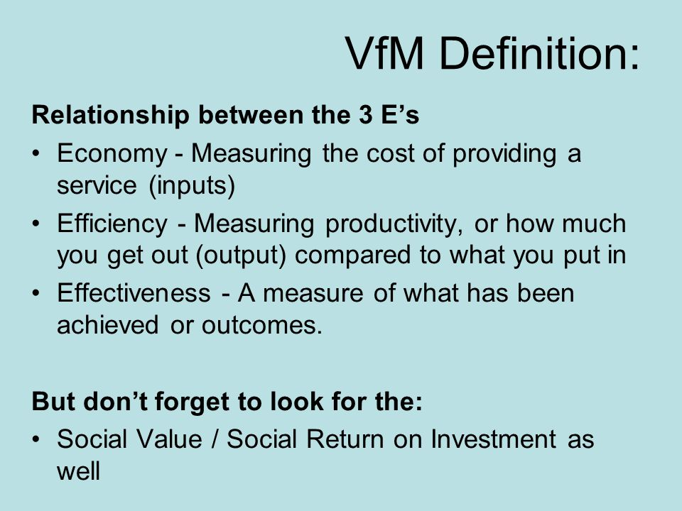 VfM Definition: Relationship between the 3 E's Economy - Measuring the cost of providing a service (inputs) Efficiency - Measuring productivity, or how much you get out (output) compared to what you put in Effectiveness - A measure of what has been achieved or outcomes.