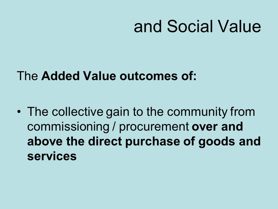 and Social Value The Added Value outcomes of: The collective gain to the community from commissioning / procurement over and above the direct purchase of goods and services