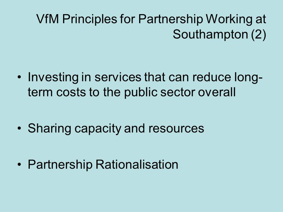 VfM Principles for Partnership Working at Southampton (2) Investing in services that can reduce long- term costs to the public sector overall Sharing capacity and resources Partnership Rationalisation