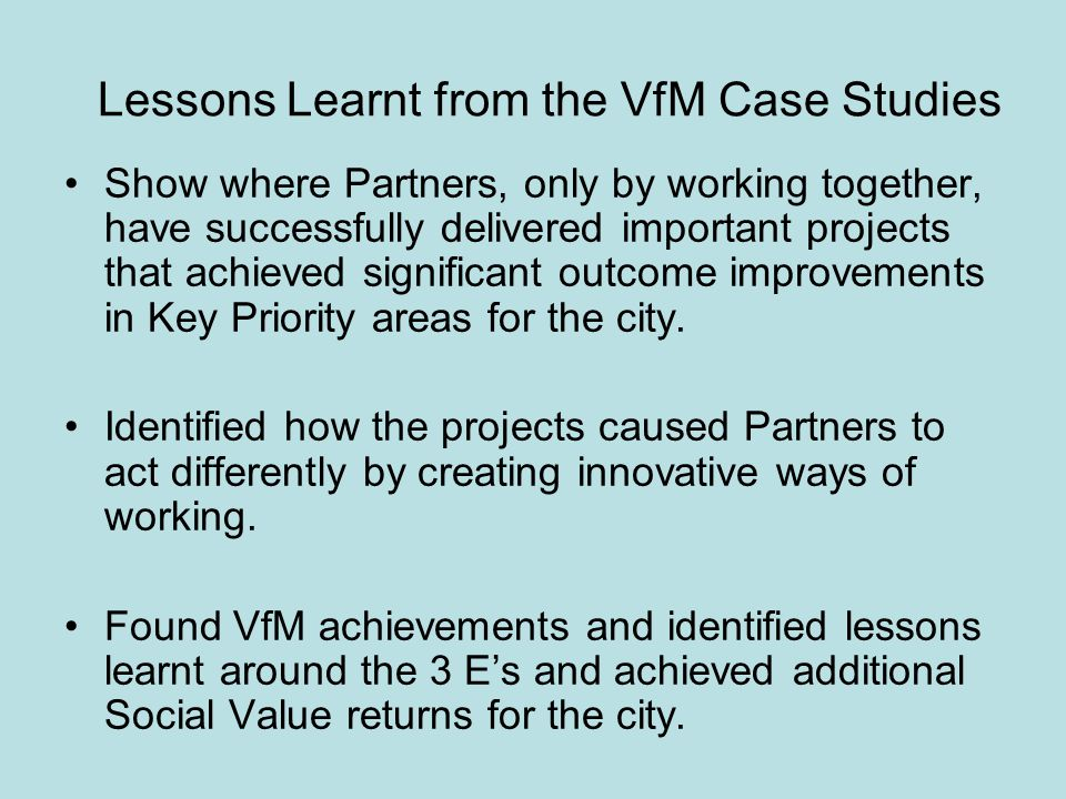 Lessons Learnt from the VfM Case Studies Show where Partners, only by working together, have successfully delivered important projects that achieved significant outcome improvements in Key Priority areas for the city.