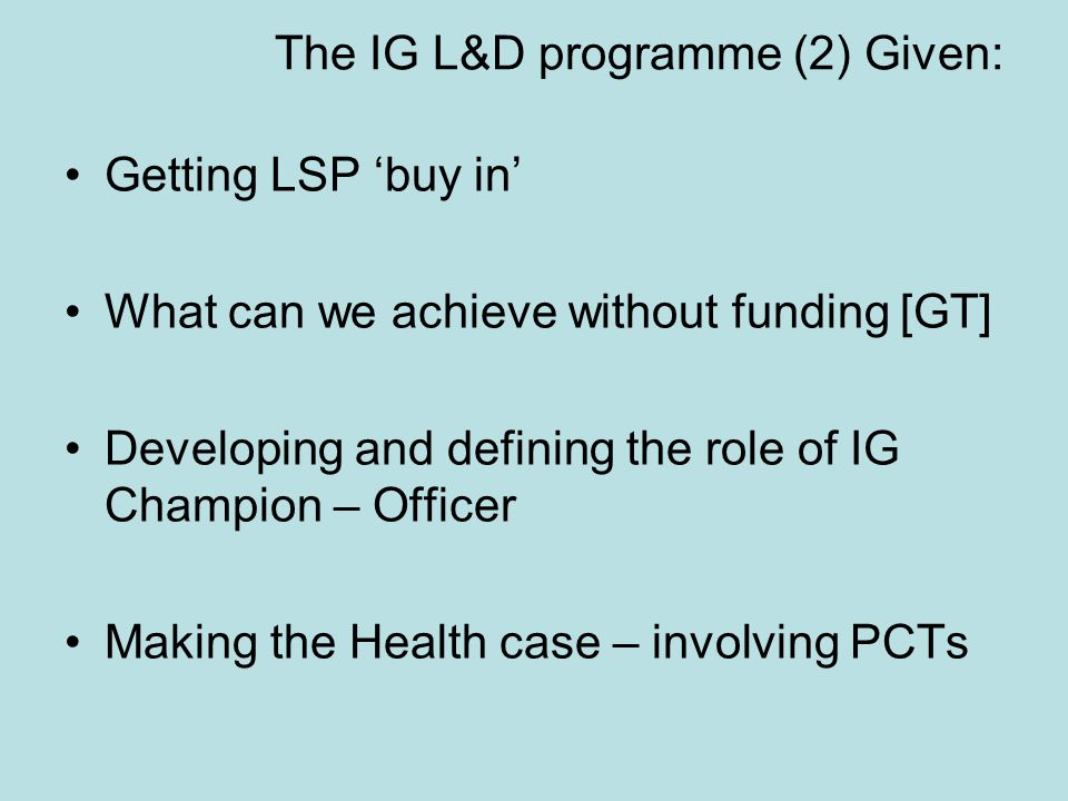 The IG L&D programme (2) Given: Getting LSP 'buy in' What can we achieve without funding [GT] Developing and defining the role of IG Champion – Officer Making the Health case – involving PCTs