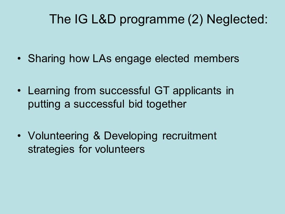 The IG L&D programme (2) Neglected: Sharing how LAs engage elected members Learning from successful GT applicants in putting a successful bid together Volunteering & Developing recruitment strategies for volunteers