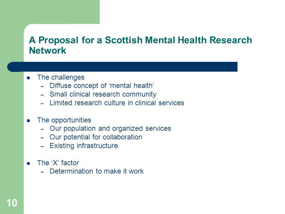 10 A Proposal for a Scottish Mental Health Research Network The challenges – Diffuse concept of 'mental health' – Small clinical research community – Limited research culture in clinical services The opportunities – Our population and organized services – Our potential for collaboration – Existing infrastructure The 'X' factor – Determination to make it work