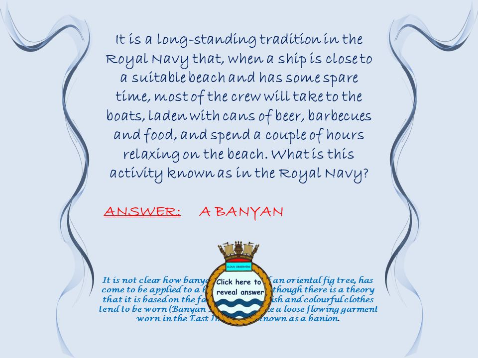It is a long-standing tradition in the Royal Navy that, when a ship is close to a suitable beach and has some spare time, most of the crew will take to the boats, laden with cans of beer, barbecues and food, and spend a couple of hours relaxing on the beach.