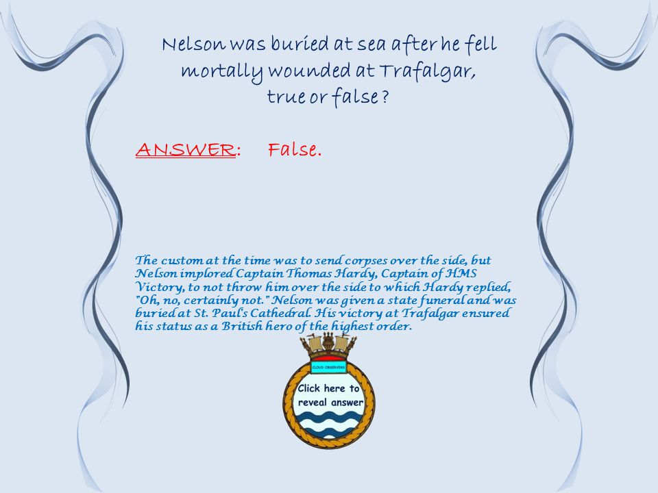 Nelson was buried at sea after he fell mortally wounded at Trafalgar, true or false .
