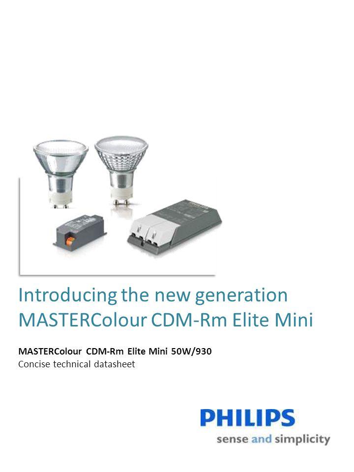 Dimensions CDM-Rm Elite Mini value proposition CDM-Rm Elite Mini 50W/930 Luminous intensity 25D11.500 Luminous intensity 40D7.000 Luminous intensity 60D3.000 Forward lumen (Lm)3.600 CRI90 Maintenance 4.000 hrs93% Maintenance 12.000 hrs87% Life survival 50% (hrs)12.000 footGX10 Max.