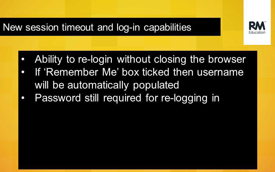 New session timeout and log-in capabilities Ability to re-login without closing the browser If 'Remember Me' box ticked then username will be automatically populated Password still required for re-logging in