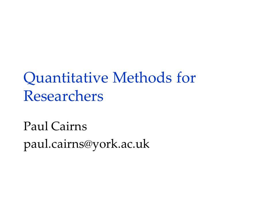 Quantitative Methods for Researchers Paul Cairns paul.cairns@york.ac.uk