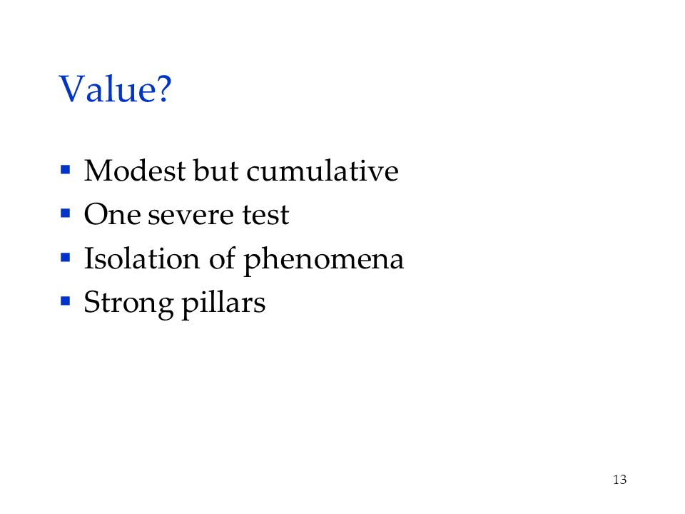 Value?  Modest but cumulative  One severe test  Isolation of phenomena  Strong pillars 13