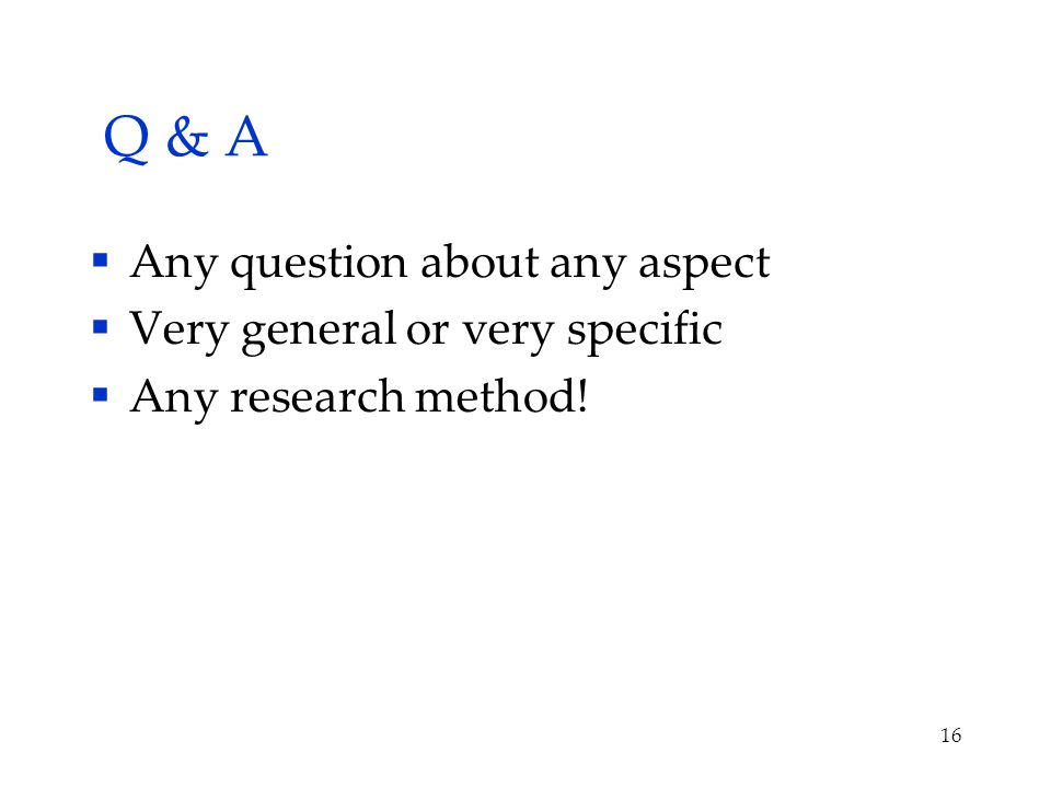 Q & A  Any question about any aspect  Very general or very specific  Any research method! 16
