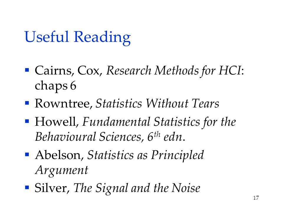 Useful Reading  Cairns, Cox, Research Methods for HCI: chaps 6  Rowntree, Statistics Without Tears  Howell, Fundamental Statistics for the Behavioural Sciences, 6 th edn.