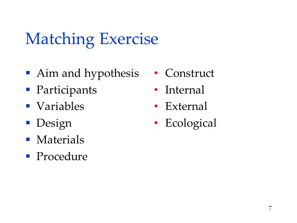 Matching Exercise  Aim and hypothesis  Participants  Variables  Design  Materials  Procedure Construct Internal External Ecological 7