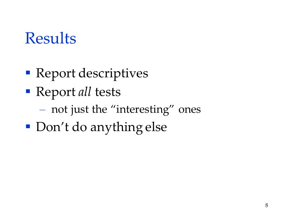 Results  Report descriptives  Report all tests – not just the interesting ones  Don't do anything else 8