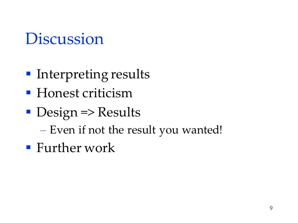 Discussion  Interpreting results  Honest criticism  Design => Results – Even if not the result you wanted.