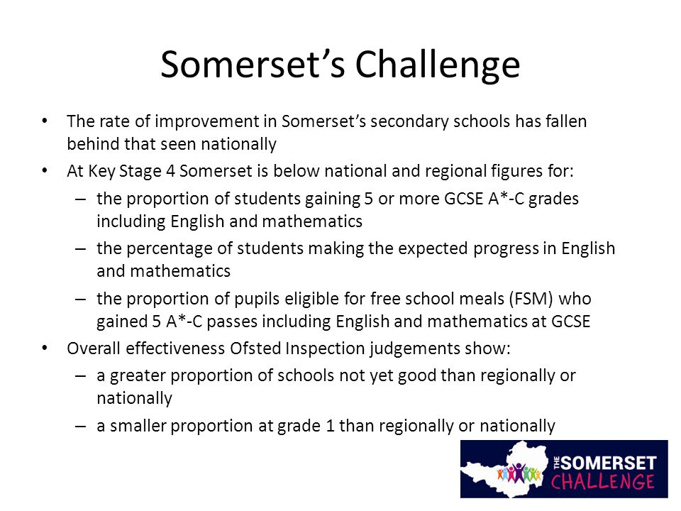 Somerset's Challenge The rate of improvement in Somerset's secondary schools has fallen behind that seen nationally At Key Stage 4 Somerset is below national and regional figures for: – the proportion of students gaining 5 or more GCSE A*-C grades including English and mathematics – the percentage of students making the expected progress in English and mathematics – the proportion of pupils eligible for free school meals (FSM) who gained 5 A*-C passes including English and mathematics at GCSE Overall effectiveness Ofsted Inspection judgements show: – a greater proportion of schools not yet good than regionally or nationally – a smaller proportion at grade 1 than regionally or nationally