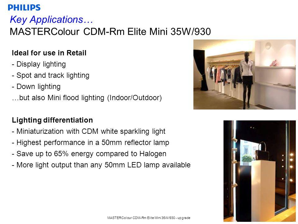 MASTERColour CDM-Rm Elite Mini 35W/930 - upgrade 5 Competitor Compare MASTERColour CDM-Rm Elite Mini 35W/930 Rm 35W CDM-Rm Elite Mini 35W/930 2010 CDM-Rm Elite Mini 35W/930 2011 intro (new) GE CMH MR16 35W/930 Ultra Sylvania Britespot ES50 35W (quartz burner) CRI90 Color temperature (K)3000 Intensity (Cd) 10D18.00020.00016.000Not available Intensity (Cd) 25D8.0008.5005.5007.000 Intensity (Cd) 40D3.9004.3003.000 4.000 Maintenance 2.000 h92%95% Not published Maintenance 10.000 h76%89%75%Not published Survival 50% (h)12.00015.000 9.000 Burning PositionUniversal Vertical +/- 60 ⁰ Universal Lamp shape / adapting to OEM fixture range Easy to fit from the front glass Difficult to fit from the front glass in some cases Difficult to fit from the front glass FootGX10 Till Dec 2011 From Sept 2011 best performance