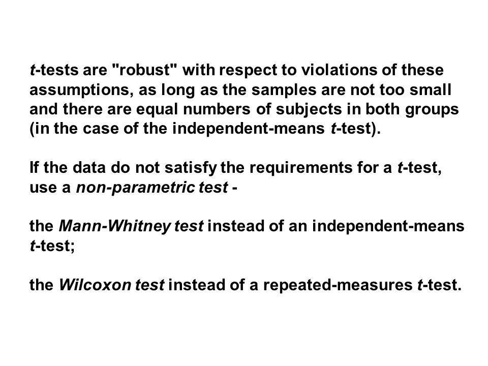 t-tests are robust with respect to violations of these assumptions, as long as the samples are not too small and there are equal numbers of subjects in both groups (in the case of the independent-means t-test).