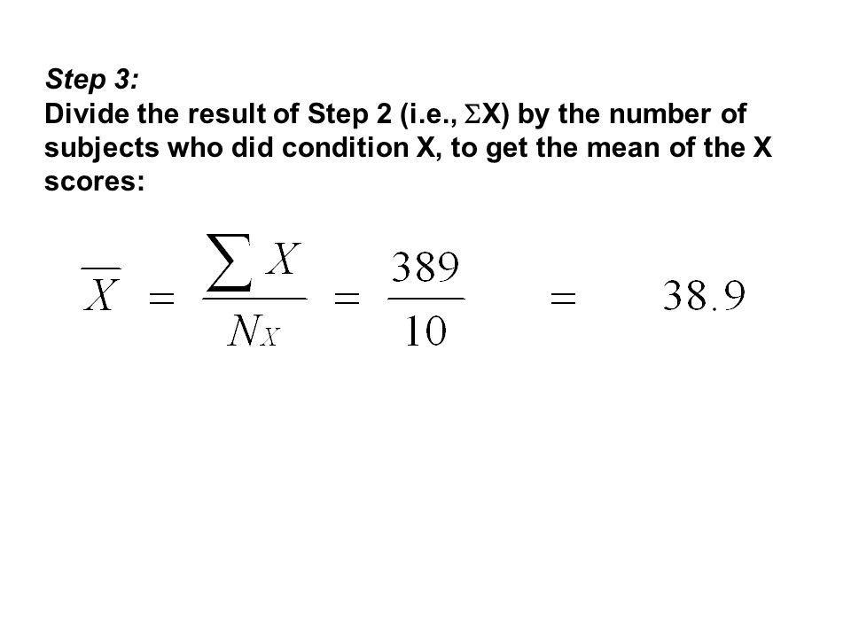 Step 3: Divide the result of Step 2 (i.e.,  X) by the number of subjects who did condition X, to get the mean of the X scores: